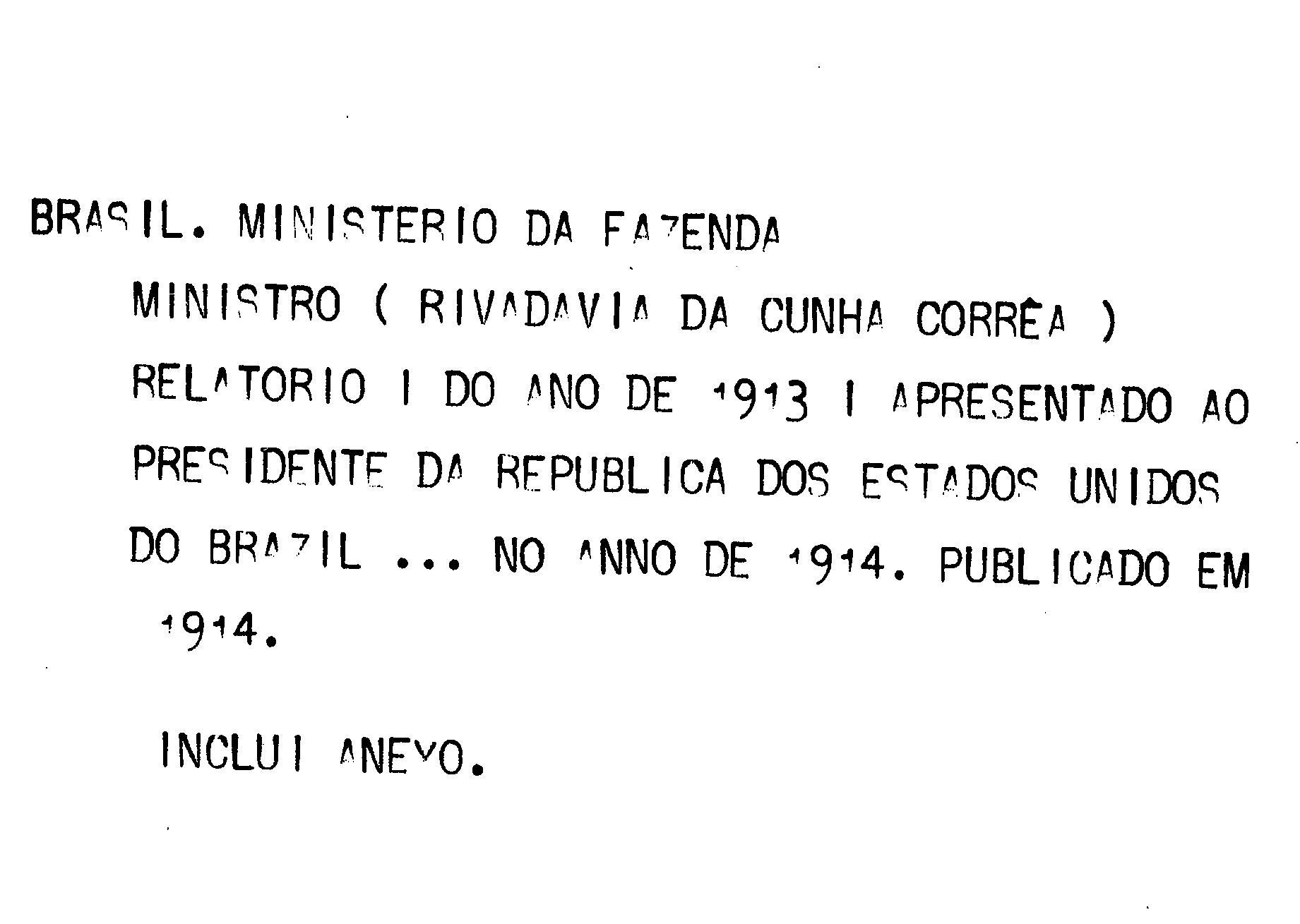 Ministerio da Fazenda - Relatório apresentado ao presidente da República dos Estados Unidos do Brazil pelo Ministro de Estado dos Negócios da Fazenda no anno de 1914, 26º da República - volume I