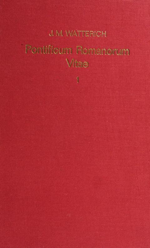 Pontificum Romanorum qui fuerunt inde ab exeunte saeculo IX usque ad finem saeculi XIII vitae by edidit Johann Matthias Watterich.